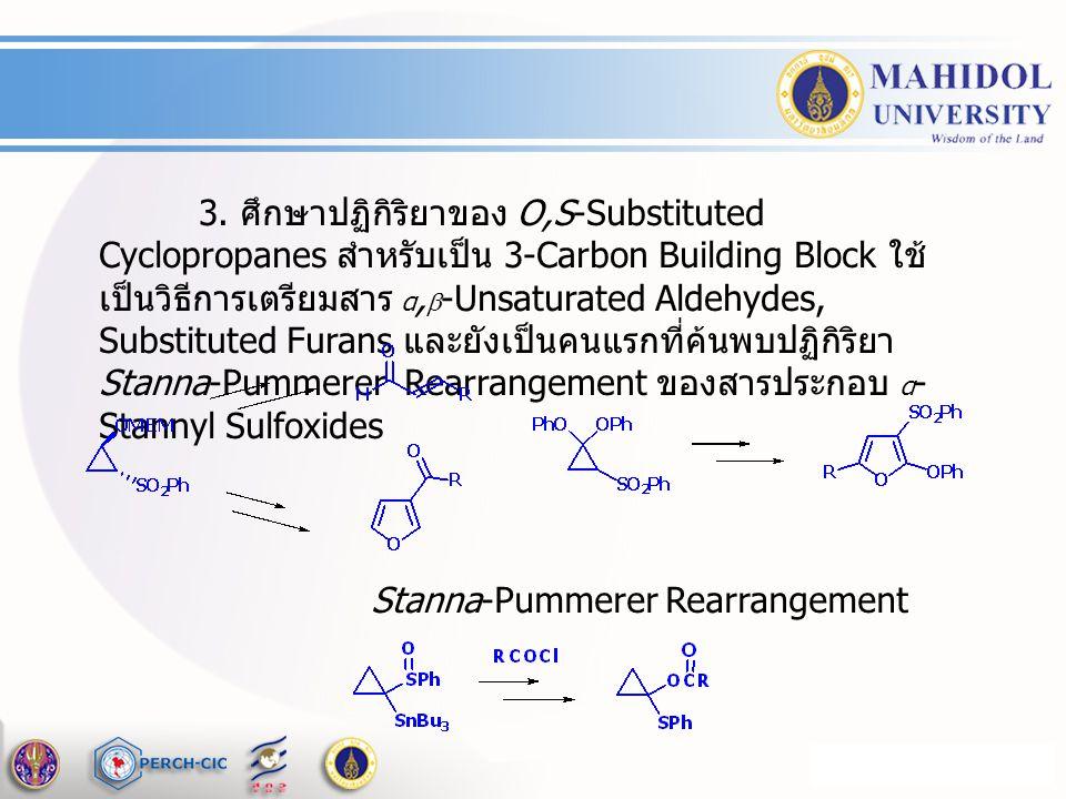 3. ศึกษาปฏิกิริยาของ O,S-Substituted Cyclopropanes สำหรับเป็น 3-Carbon Building Block ใช้เป็นวิธีการเตรียมสาร α,-Unsaturated Aldehydes, Substituted Furans และยังเป็นคนแรกที่ค้นพบปฏิกิริยา Stanna-Pummerer Rearrangement ของสารประกอบ α-Stannyl Sulfoxides
