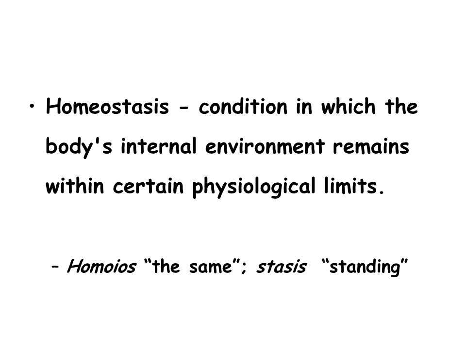 Homeostasis - condition in which the body s internal environment remains within certain physiological limits.