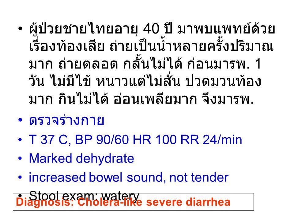 ผู้ป่วยชายไทยอายุ 40 ปี มาพบแพทย์ด้วยเรื่องท้องเสีย ถ่ายเป็นน้ำหลายครั้งปริมาณมาก ถ่ายตลอด กลั้นไม่ได้ ก่อนมารพ. 1 วัน ไม่มีไข้ หนาวแต่ไม่สั่น ปวดมวนท้องมาก กินไม่ได้ อ่อนเพลียมาก จึงมารพ.