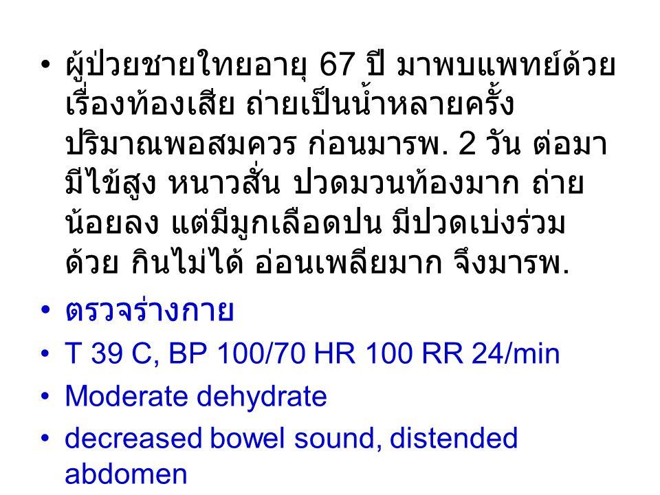 ผู้ป่วยชายใทยอายุ 67 ปี มาพบแพทย์ด้วยเรื่องท้องเสีย ถ่ายเป็นน้ำหลายครั้ง ปริมาณพอสมควร ก่อนมารพ. 2 วัน ต่อมามีไข้สูง หนาวสั่น ปวดมวนท้องมาก ถ่ายน้อยลง แต่มีมูกเลือดปน มีปวดเบ่งร่วมด้วย กินไม่ได้ อ่อนเพลียมาก จึงมารพ.
