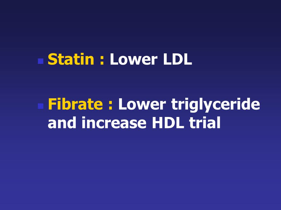 Statin : Lower LDL Fibrate : Lower triglyceride and increase HDL trial