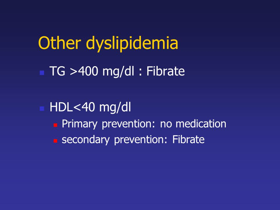 Other dyslipidemia TG >400 mg/dl : Fibrate HDL<40 mg/dl