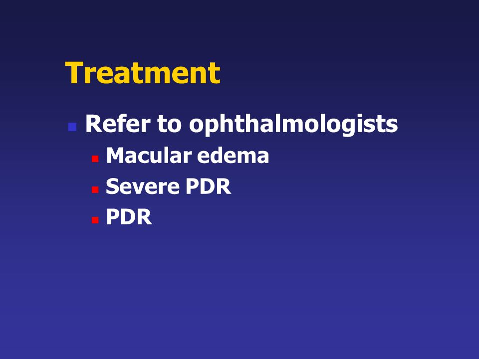 Treatment Refer to ophthalmologists Macular edema Severe PDR PDR