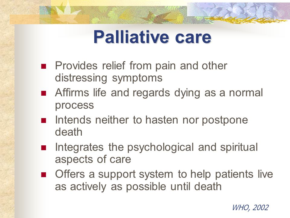 Palliative care Provides relief from pain and other distressing symptoms. Affirms life and regards dying as a normal process.
