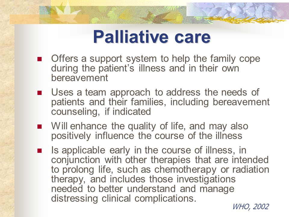 Palliative care Offers a support system to help the family cope during the patient's illness and in their own bereavement.