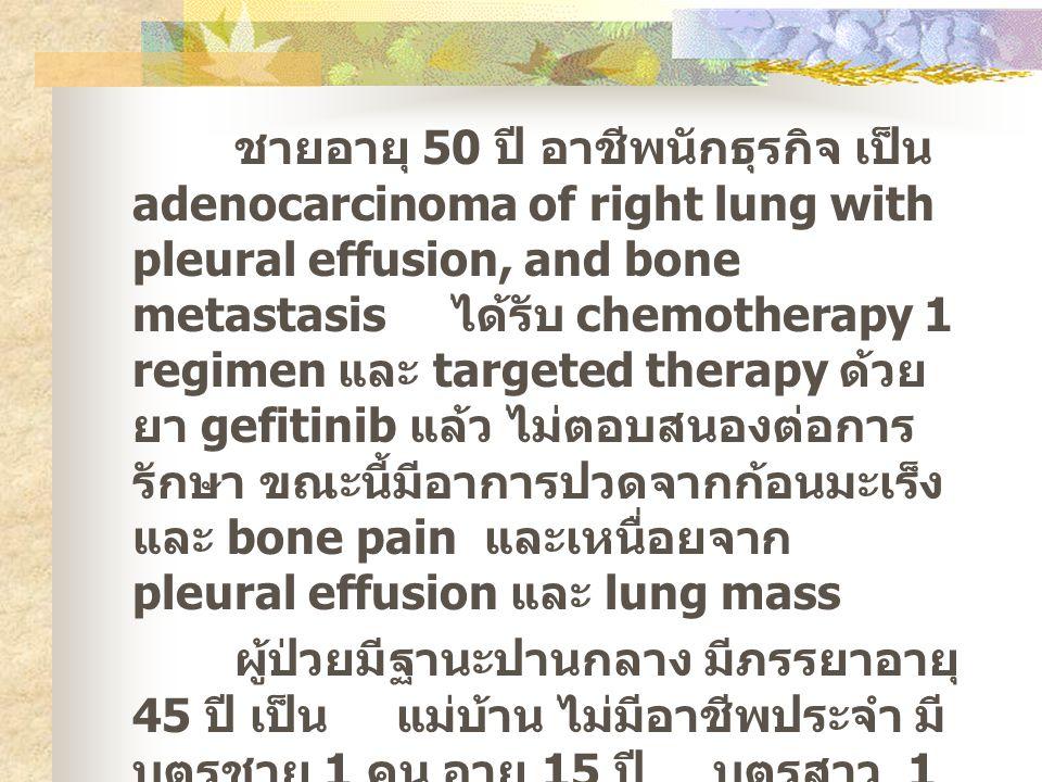 ชายอายุ 50 ปี อาชีพนักธุรกิจ เป็น adenocarcinoma of right lung with pleural effusion, and bone metastasis ได้รับ chemotherapy 1 regimen และ targeted therapy ด้วยยา gefitinib แล้ว ไม่ตอบสนองต่อการรักษา ขณะนี้มีอาการปวดจากก้อนมะเร็งและ bone pain และเหนื่อยจาก pleural effusion และ lung mass