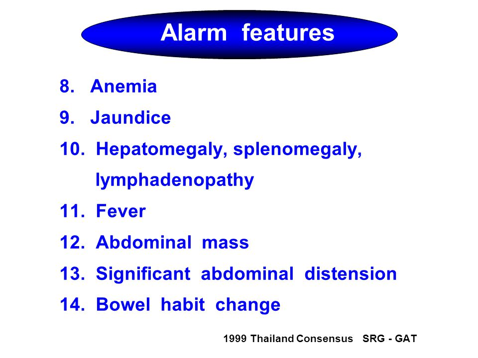 Alarm features 8. Anemia 9. Jaundice 10. Hepatomegaly, splenomegaly,