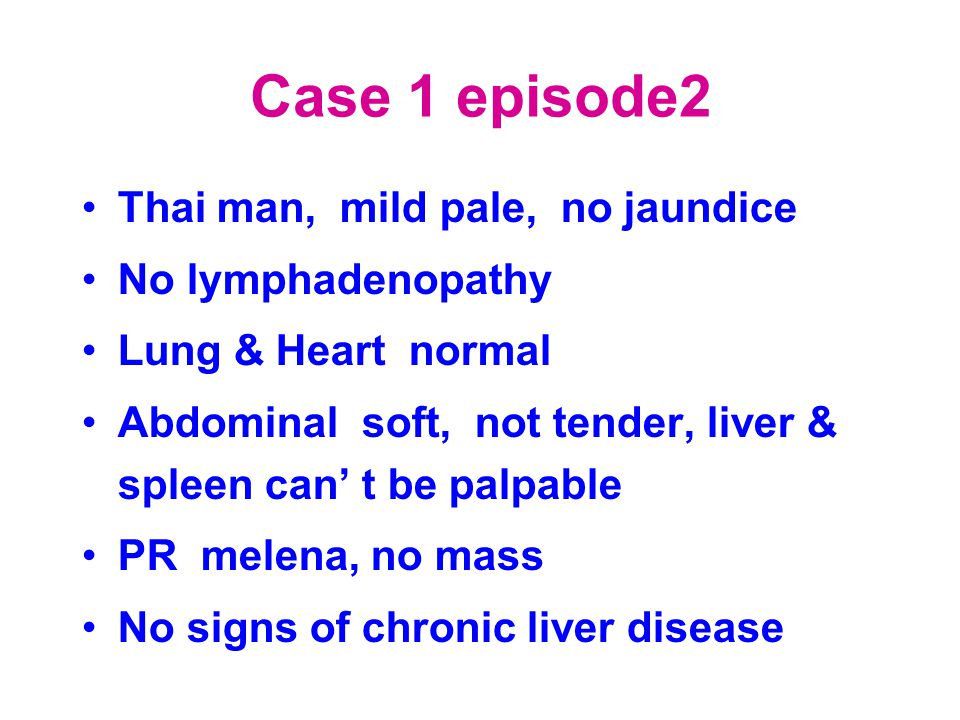 Case 1 episode2 Thai man, mild pale, no jaundice No lymphadenopathy