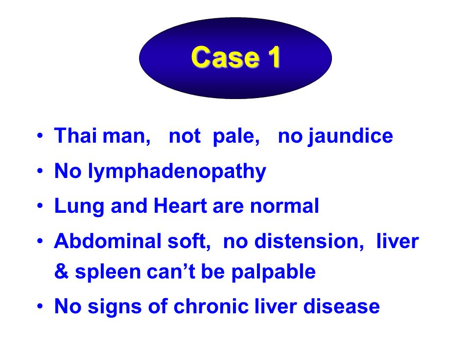 Case 1 Thai man, not pale, no jaundice No lymphadenopathy