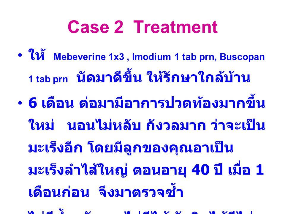Case 2 Treatment ให้ Mebeverine 1x3 , Imodium 1 tab prn, Buscopan 1 tab prn นัดมาดีขึ้น ให้รักษาใกล้บ้าน.