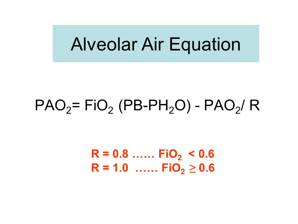 Alveolar Air Equation PAO2= FiO2 (PB-PH2O) - PAO2/ R