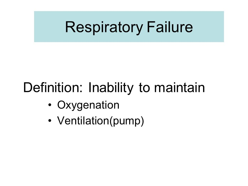 Respiratory Failure Definition: Inability to maintain Oxygenation
