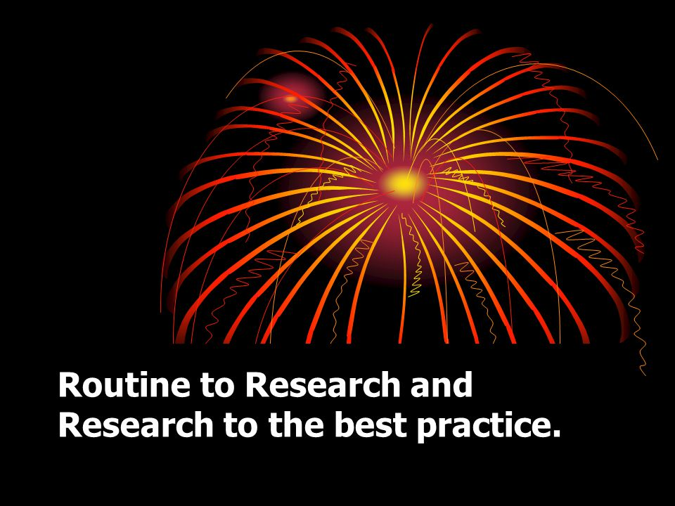 Routine to Research and Research to the best practice.