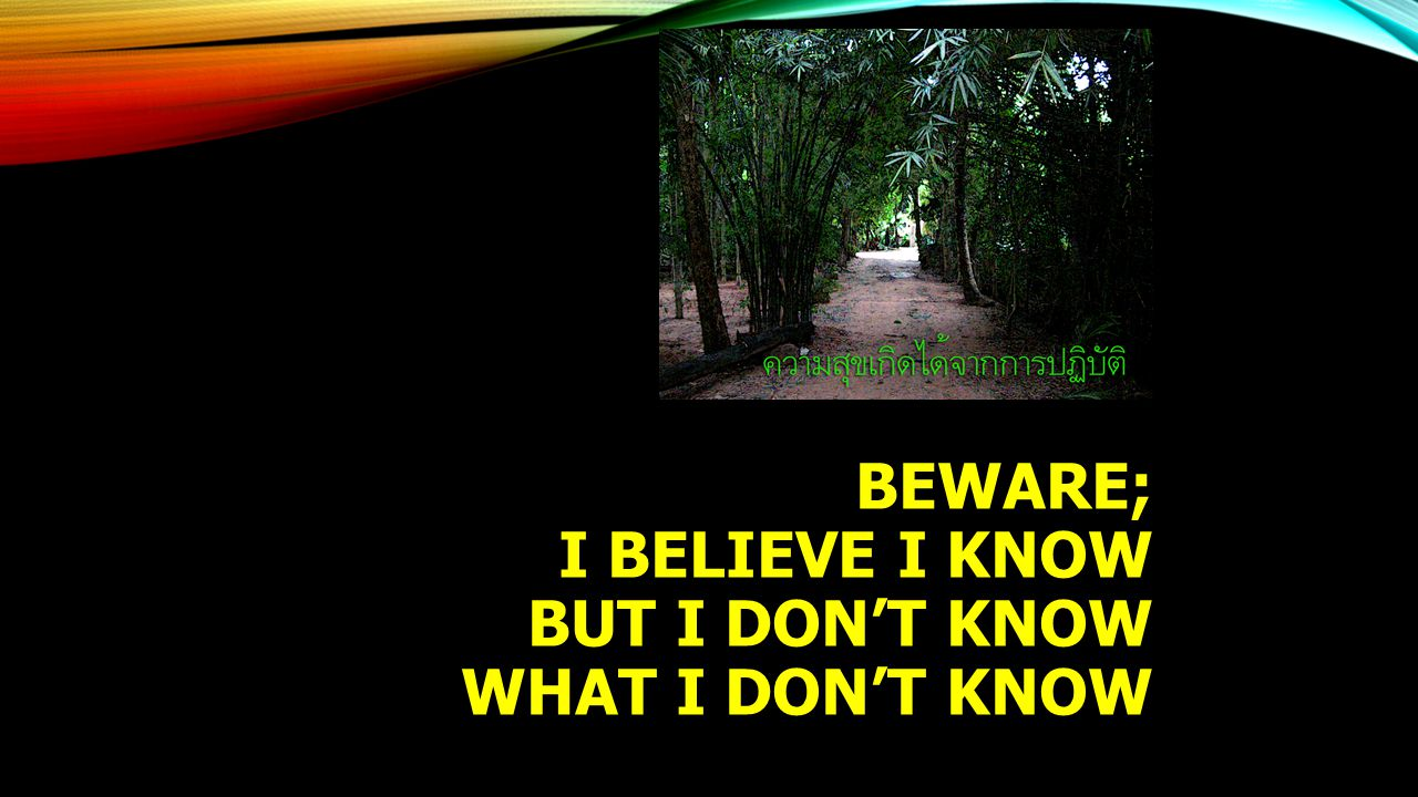 Beware; I believe I know but I don't know what I don't Know