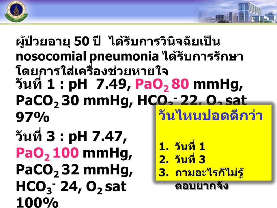วันที่ 1 : pH 7.49, PaO2 80 mmHg, PaCO2 30 mmHg, HCO3- 22, O2 sat 97%