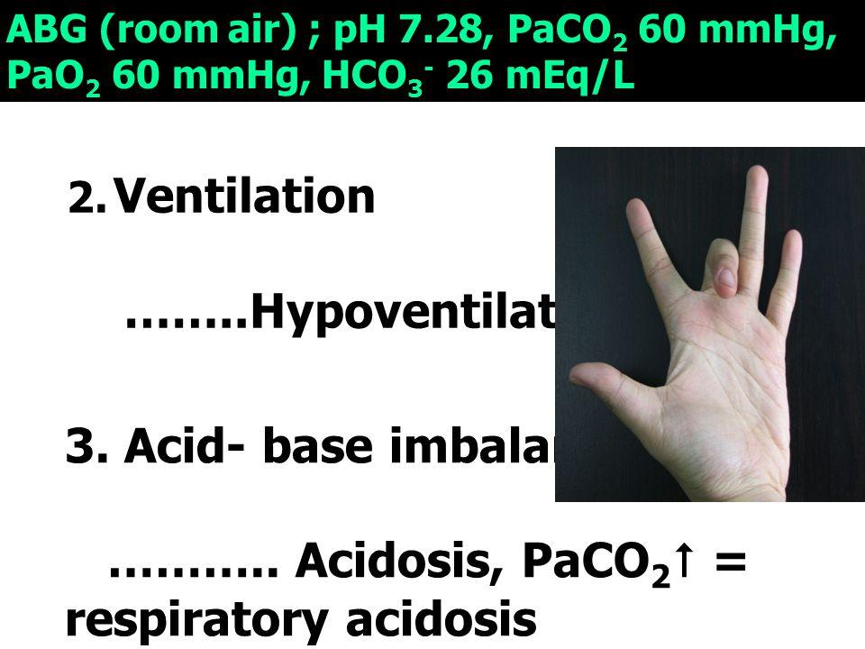 3. Acid- base imbalance ……….. Acidosis, PaCO2 = respiratory acidosis