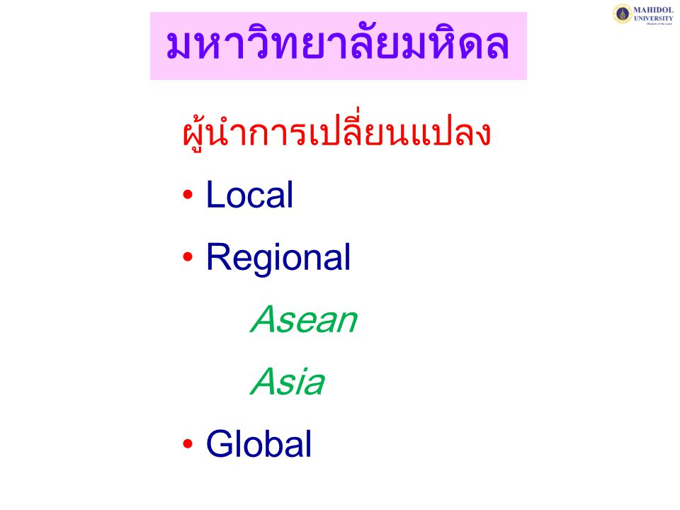 มหาวิทยาลัยมหิดล ผู้นำการเปลี่ยนแปลง Local Regional Asean Asia Global