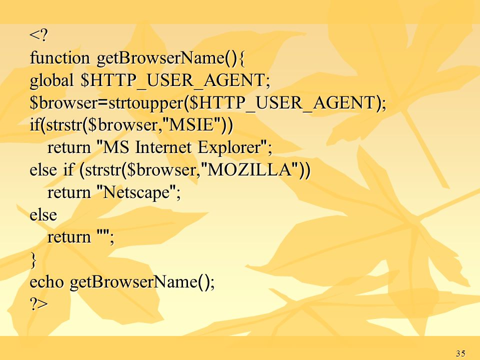 < function getBrowserName(){ global $HTTP_USER_AGENT; $browser=strtoupper($HTTP_USER_AGENT); if(strstr($browser, MSIE ))
