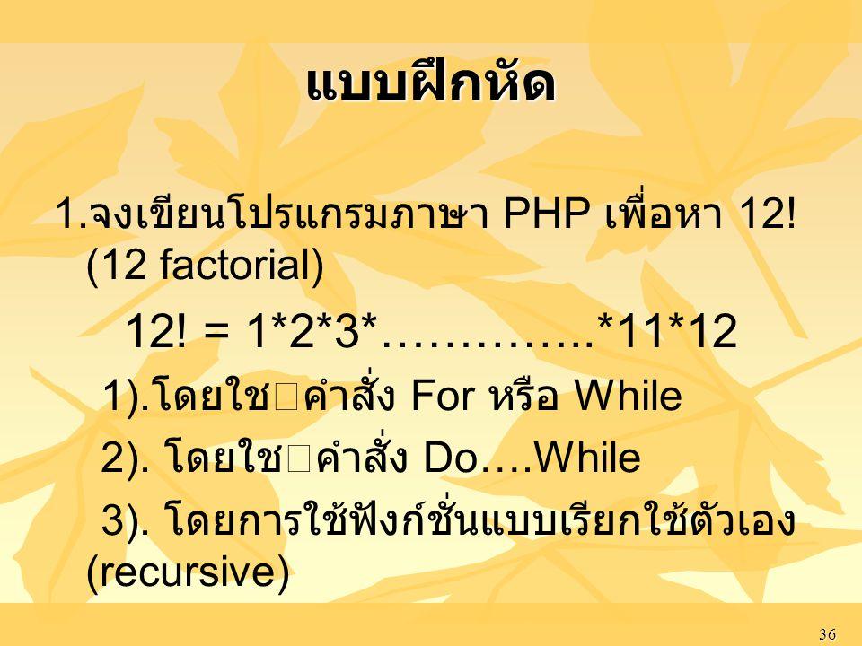 แบบฝึกหัด 1.จงเขียนโปรแกรมภาษา PHP เพื่อหา 12! (12 factorial) 12! = 1*2*3*…………..*11*12. 1).โดยใชคําสั่ง For หรือ While.