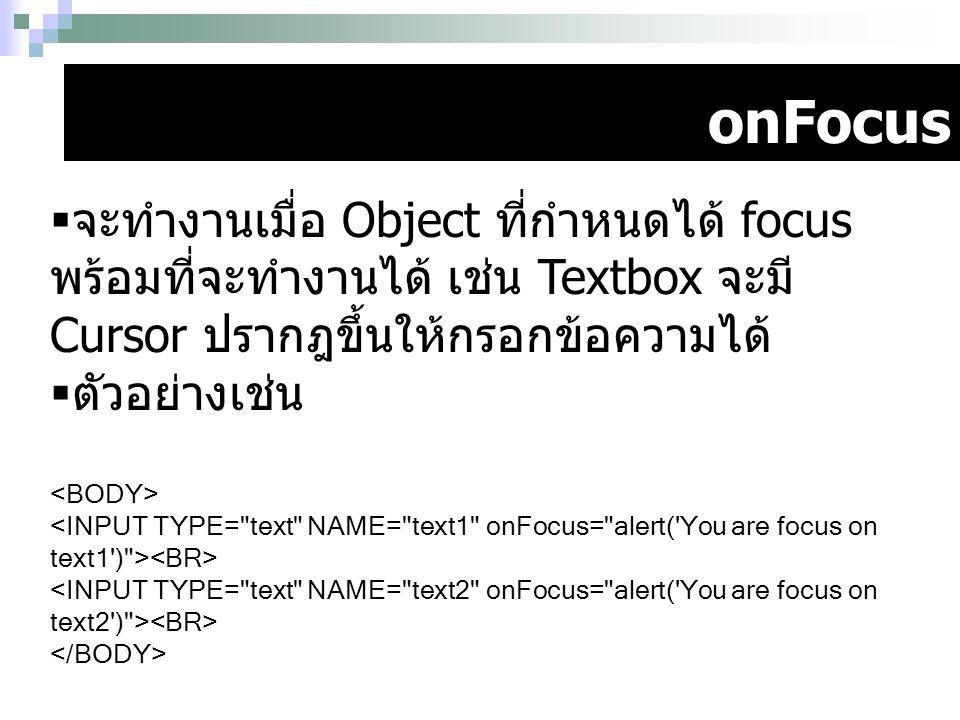 onFocus จะทำงานเมื่อ Object ที่กำหนดได้ focus พร้อมที่จะทำงานได้ เช่น Textbox จะมี Cursor ปรากฎขึ้นให้กรอกข้อความได้