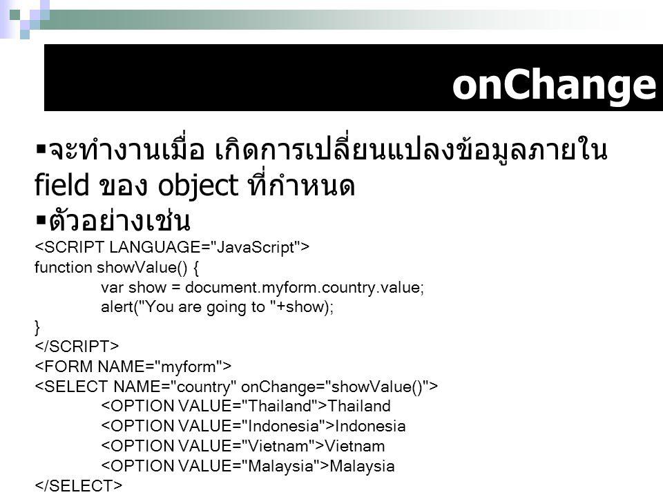 onChange จะทำงานเมื่อ เกิดการเปลี่ยนแปลงข้อมูลภายใน field ของ object ที่กำหนด. ตัวอย่างเช่น. <SCRIPT LANGUAGE= JavaScript >