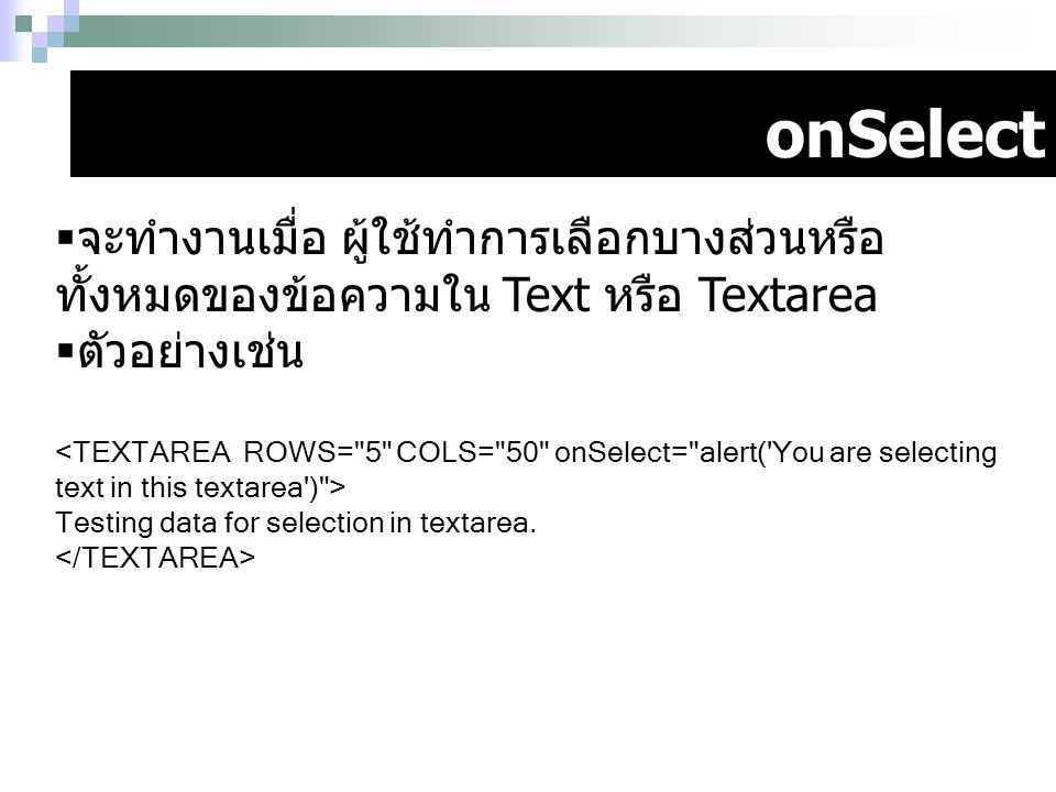 onSelect จะทำงานเมื่อ ผู้ใช้ทำการเลือกบางส่วนหรือทั้งหมดของข้อความใน Text หรือ Textarea. ตัวอย่างเช่น.