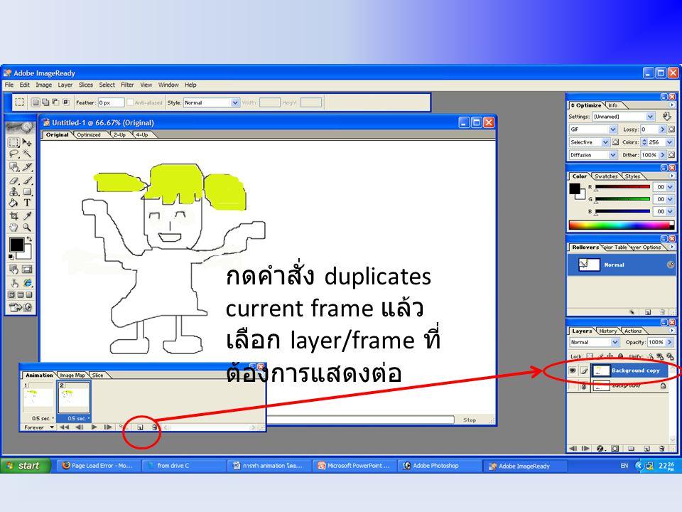 กดคำสั่ง duplicates current frame แล้วเลือก layer/frame ที่ต้องการแสดงต่อ