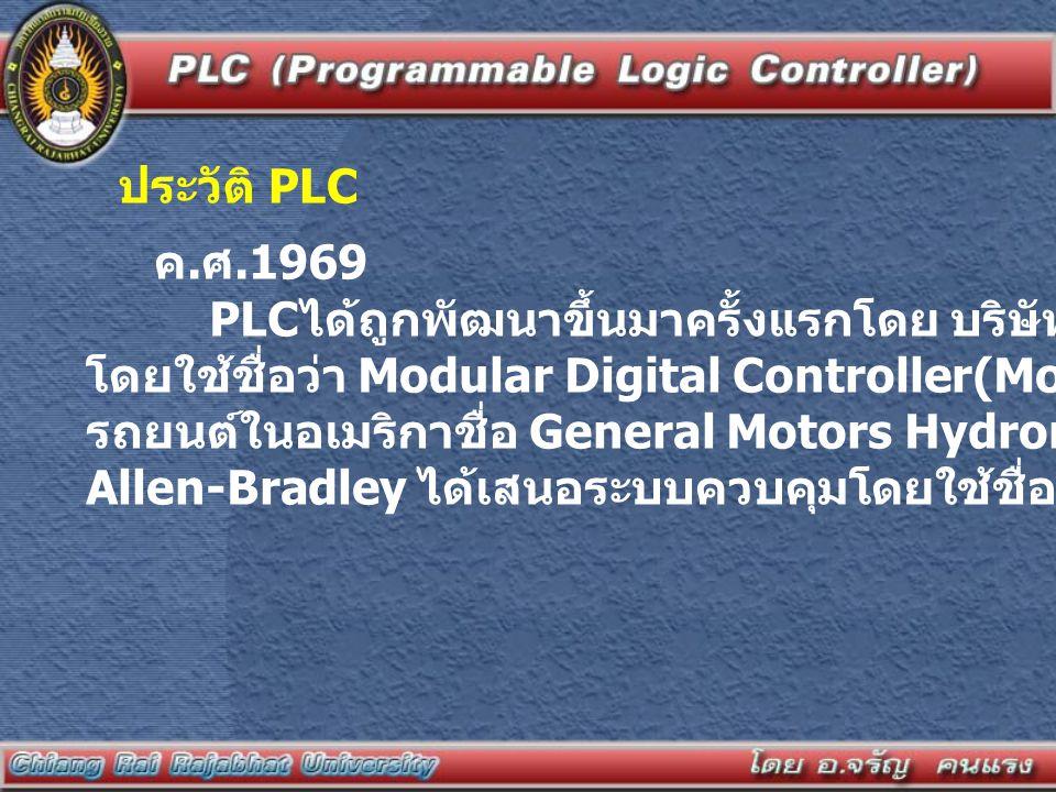 ประวัติ PLC ค.ศ.1969. PLCได้ถูกพัฒนาขึ้นมาครั้งแรกโดย บริษัท Bedford Associates. โดยใช้ชื่อว่า Modular Digital Controller(Modicon) ให้กับโรงงานผลิต.