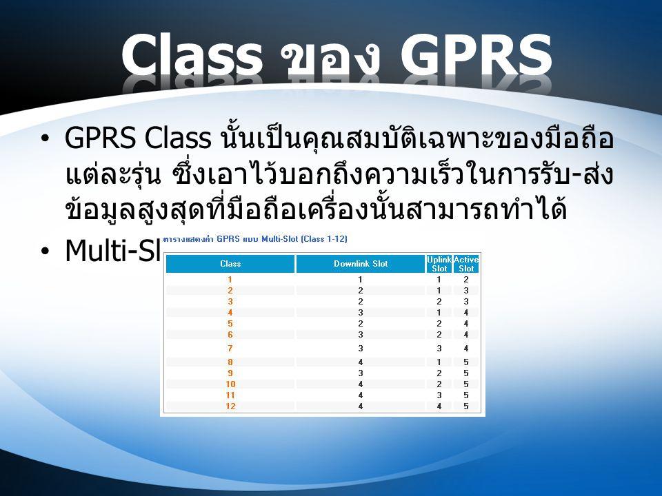 Class ของ GPRS GPRS Class นั้นเป็นคุณสมบัติเฉพาะของมือถือแต่ละรุ่น ซึ่งเอาไว้บอกถึงความเร็วในการรับ-ส่งข้อมูลสูงสุดที่มือถือเครื่องนั้นสามารถทำได้