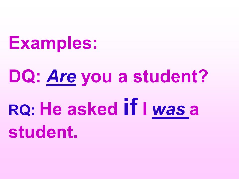 Examples: DQ: Are you a student RQ: He asked if I was a student.