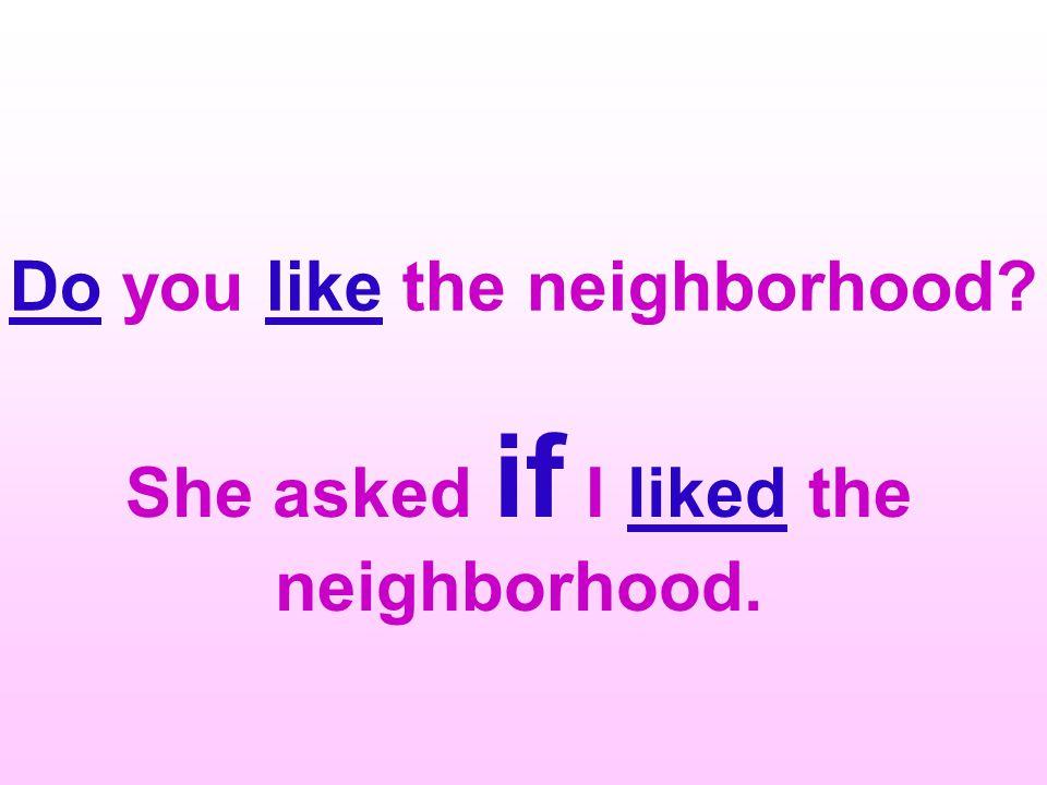 Do you like the neighborhood She asked if I liked the neighborhood.