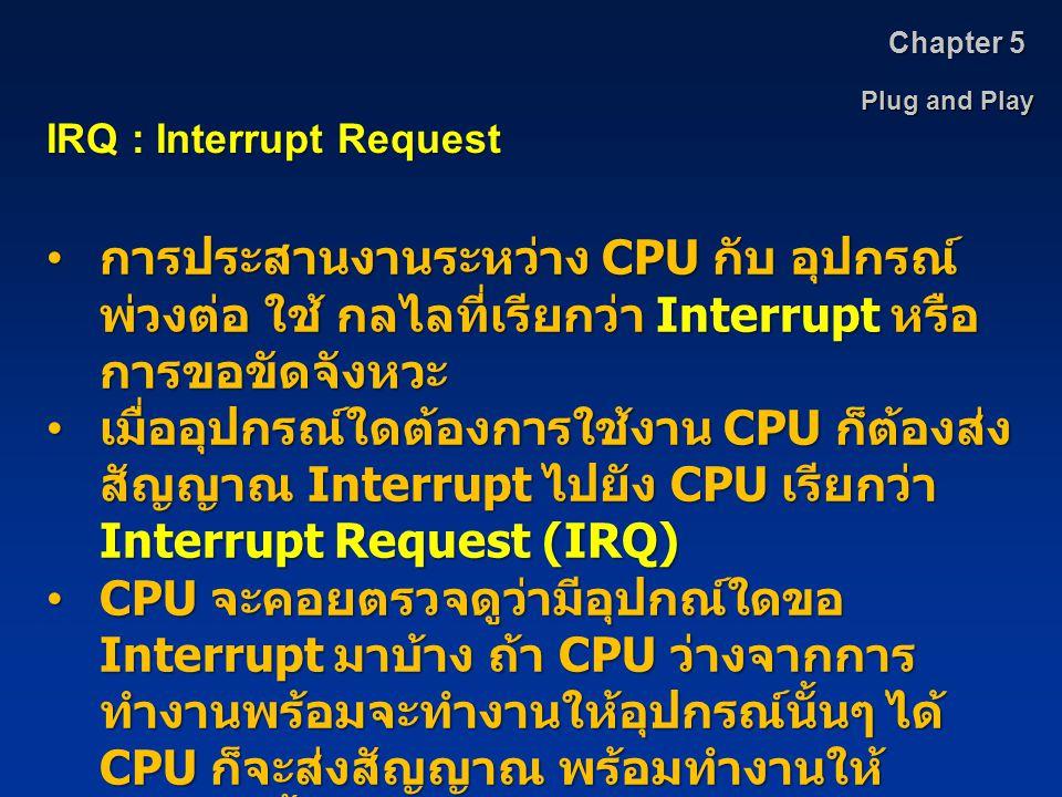 Chapter 5 Plug and Play. IRQ : Interrupt Request. การประสานงานระหว่าง CPU กับ อุปกรณ์พ่วงต่อ ใช้ กลไลที่เรียกว่า Interrupt หรือการขอขัดจังหวะ.