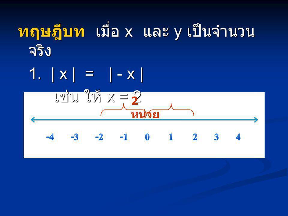ทฤษฎีบท เมื่อ x และ y เป็นจำนวนจริง 1. | x | = | - x | เช่น ให้ x = 2