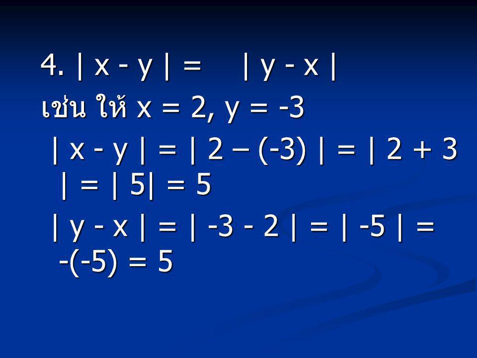 4. | x - y | = | y - x | เช่น ให้ x = 2, y = -3. | x - y | = | 2 – (-3) | = | 2 + 3 | = | 5| = 5.