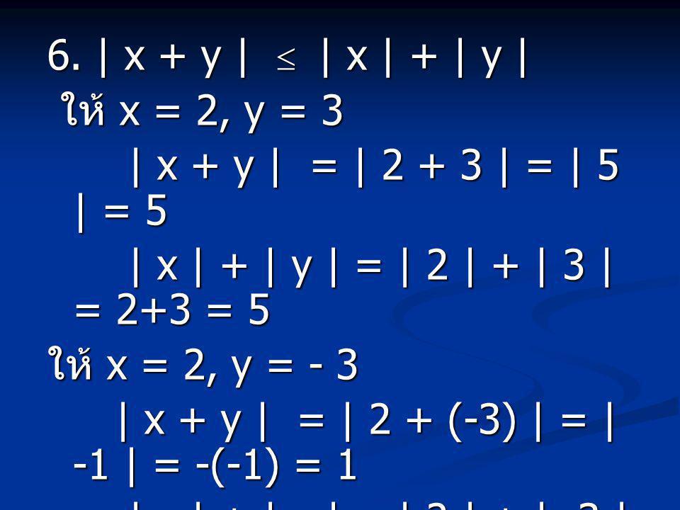 6. | x + y |  | x | + | y | ให้ x = 2, y = 3. | x + y | = | 2 + 3 | = | 5 | = 5. | x | + | y | = | 2 | + | 3 | = 2+3 = 5.