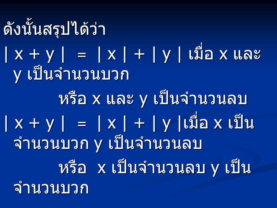 ดังนั้นสรุปได้ว่า | x + y | = | x | + | y | เมื่อ x และ y เป็นจำนวนบวก. หรือ x และ y เป็นจำนวนลบ.