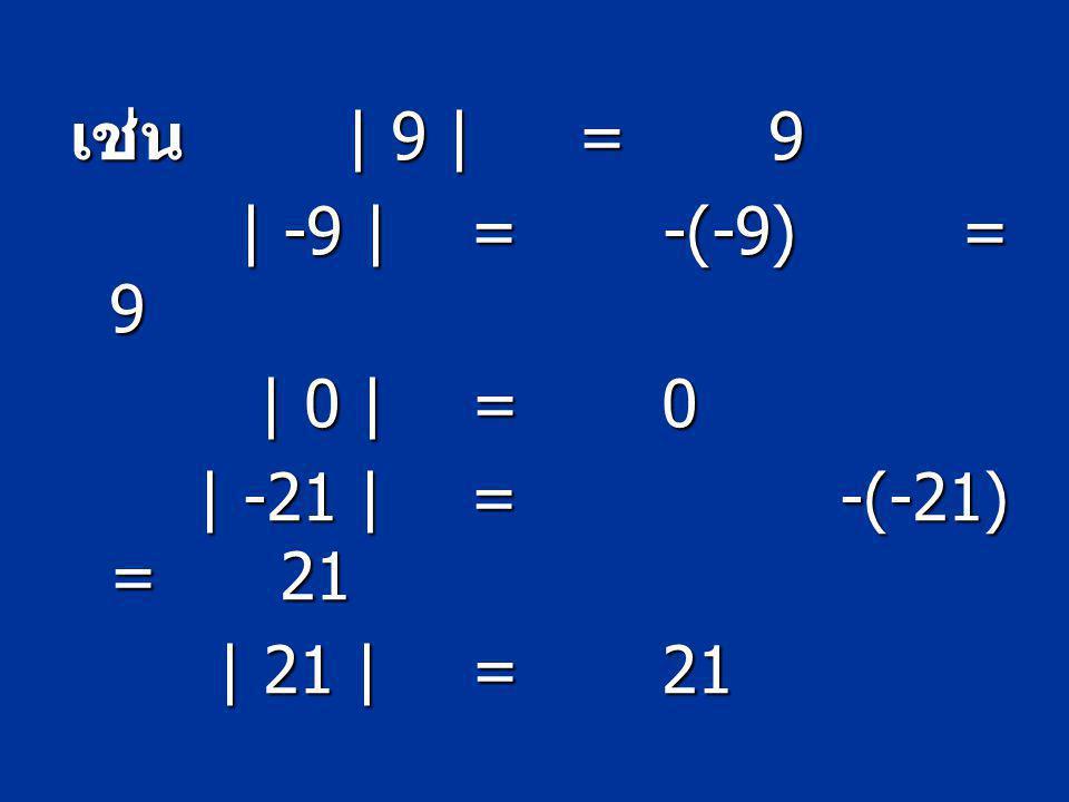 เช่น | 9 | = 9 | -9 | = -(-9) = 9 | 0 | = 0 | -21 | = -(-21) = 21 | 21 | = 21