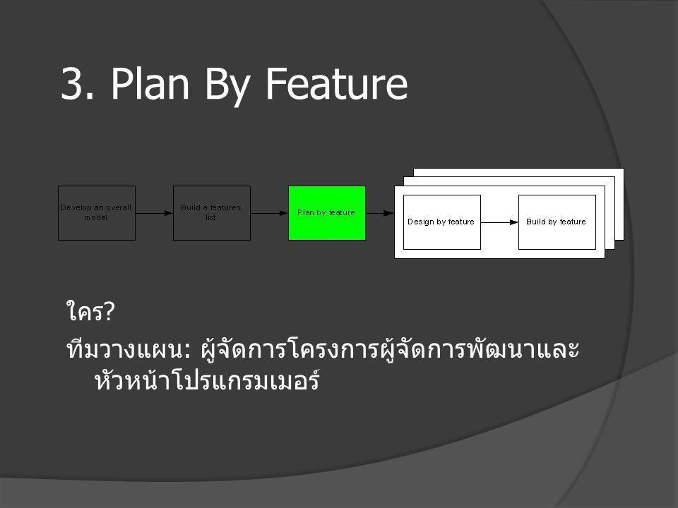 3. Plan By Feature ใคร ทีมวางแผน: ผู้จัดการโครงการผู้จัดการพัฒนาและหัวหน้าโปรแกรมเมอร์