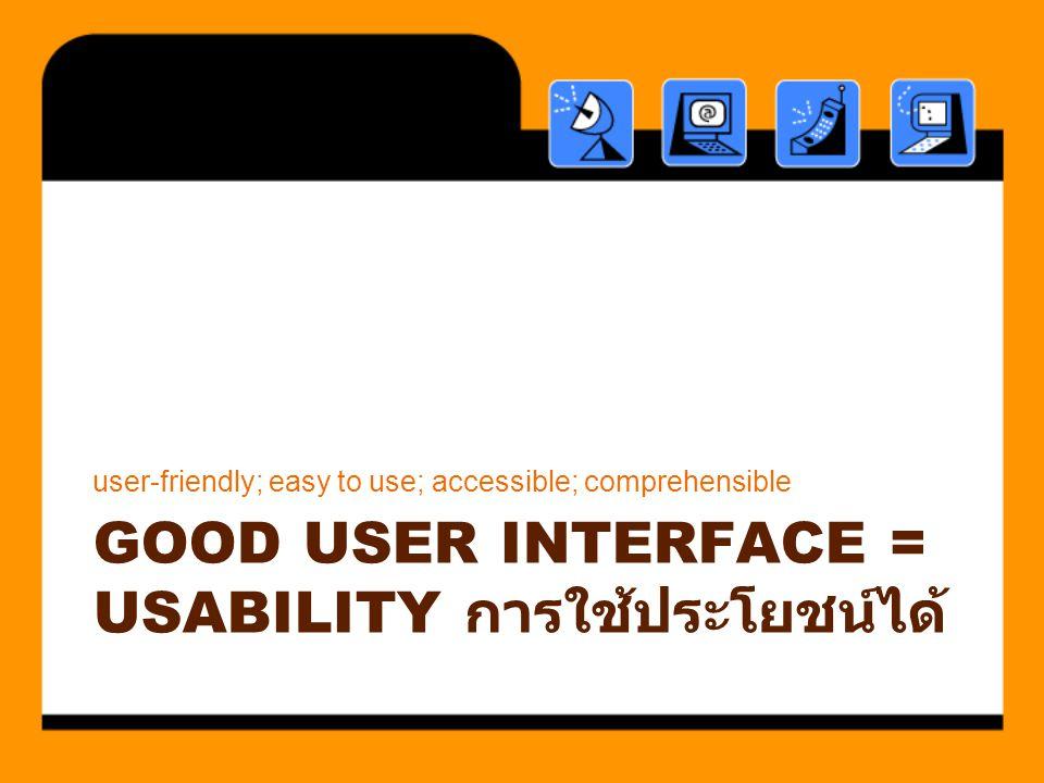 Good User interface = usability การใช้ประโยชน์ได้