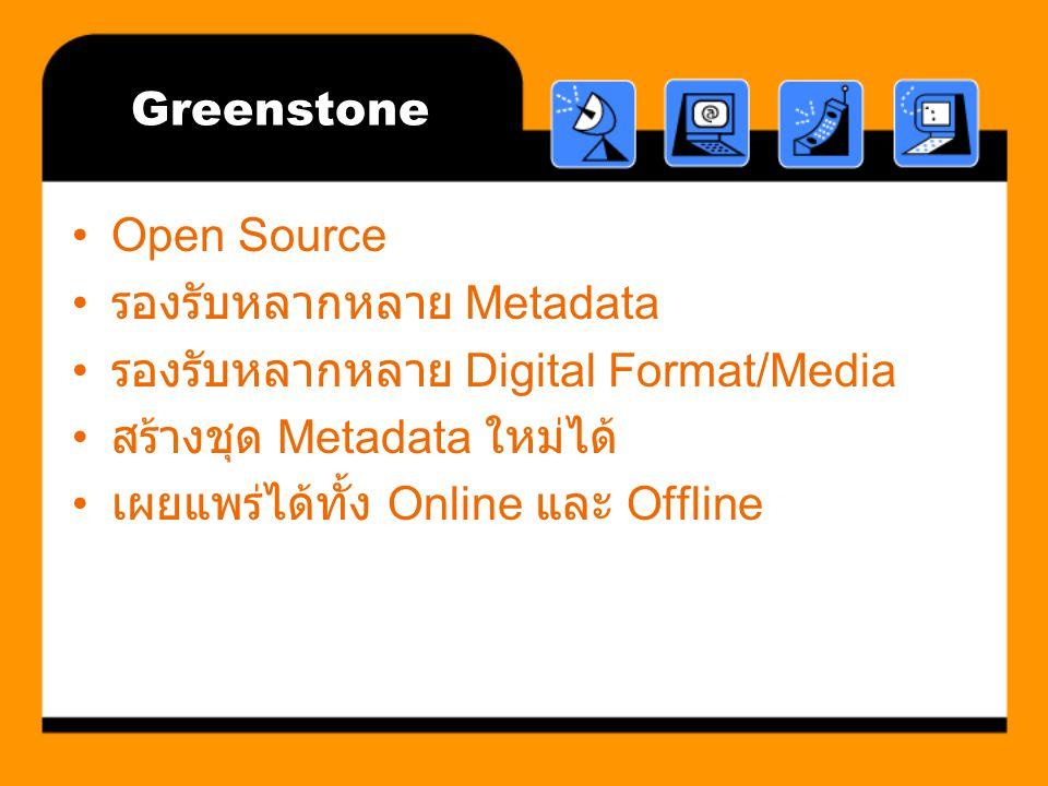 Greenstone Open Source. รองรับหลากหลาย Metadata. รองรับหลากหลาย Digital Format/Media. สร้างชุด Metadata ใหม่ได้