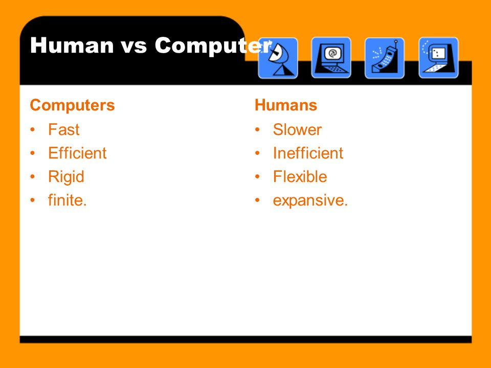 Human vs Computer Computers Humans Fast Efficient Rigid finite. Slower
