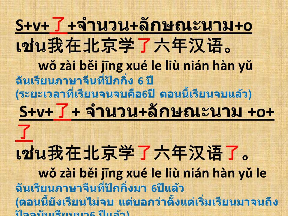 S+v+了+จำนวน+ลักษณะนาม+o เช่น我在北京学了六年汉语。