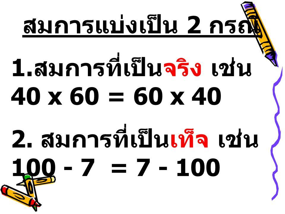 สมการแบ่งเป็น 2 กรณี 1.สมการที่เป็นจริง เช่น 40 x 60 = 60 x 40.