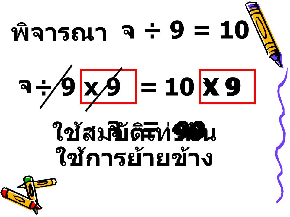 จ ÷ 9 = 10 พิจารณา จ ÷ 9 x 9 = 10 X 9 x 9 จ = 90 ใช้สมบัติเท่ากัน จ = 90 ใช้การย้ายข้าง