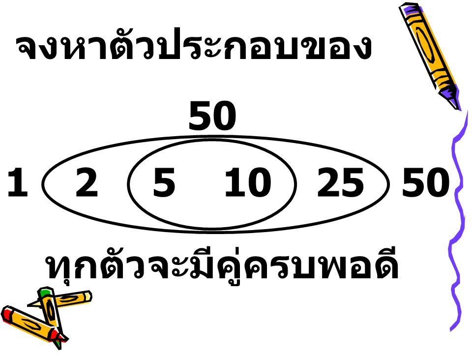 จงหาตัวประกอบของ 50 1 2 5 10 25 50 ทุกตัวจะมีคู่ครบพอดี