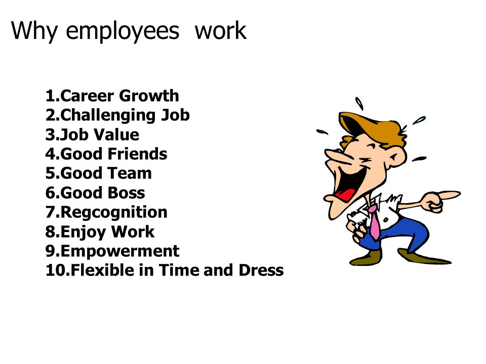 Why employees work 1.Career Growth 2.Challenging Job 3.Job Value