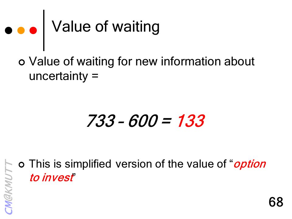 Value of waiting Value of waiting for new information about uncertainty = 733 – 600 = 133.