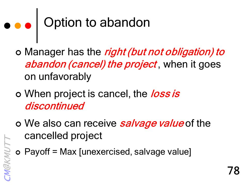 Option to abandon Manager has the right (but not obligation) to abandon (cancel) the project , when it goes on unfavorably.