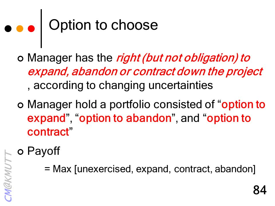 Option to choose Manager has the right (but not obligation) to expand, abandon or contract down the project , according to changing uncertainties.