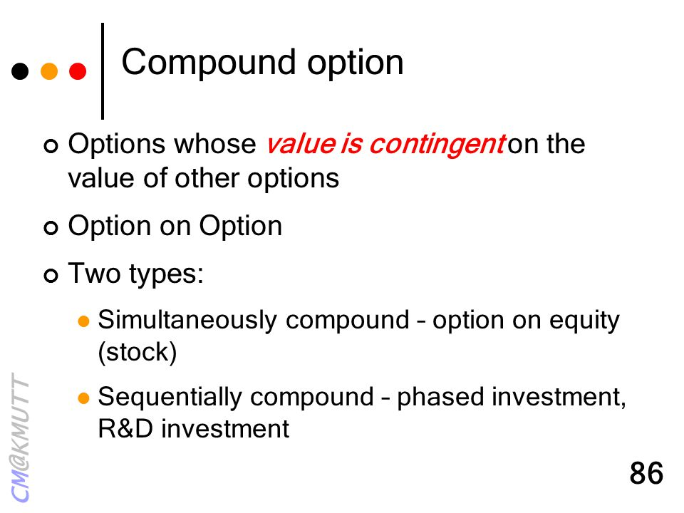 Compound option Options whose value is contingent on the value of other options. Option on Option.
